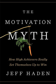 The Motivation Myth (How High Achievers Really Set Themselves Up to Win) by Jeff Haden, 9780399563768