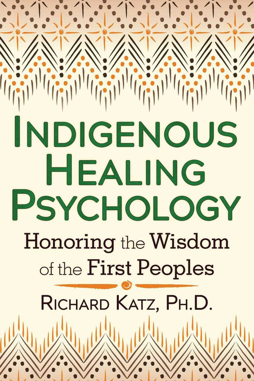 Indigenous Healing Psychology (Honoring the Wisdom of the First Peoples) by Richard Katz, 9781620552674