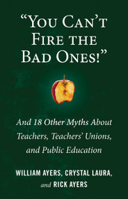 """""""You Can't Fire the Bad Ones!"""" (And 18 Other Myths about Teachers, Teachers Unions, and Public Education) by William Ayers, Laura Crystal, Rick Ayers, 9780807036662"""