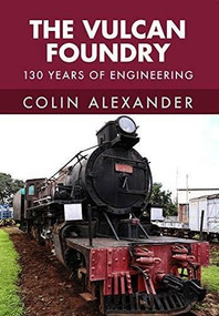 The Vulcan Foundry (150 Years of Engineering) by Colin Alexander, 9781445668529