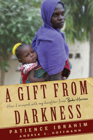 A Gift from Darkness (How I Escaped with My Daughter from Boko Haram) by Andrea Claudia Hoffmann, Patience Ibrahim, 9781590518496