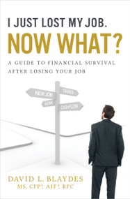 I Just Lost My Job. Now What? (A Guide to Financial Survival After Losing Your Job) by David L. Blaydes, 9781626342781