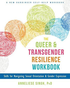 The Queer and Transgender Resilience Workbook (Skills for Navigating Sexual Orientation and Gender Expression) by Anneliese A. Singh, Diane Ehrensaft, 9781626259461