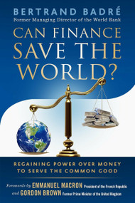 Can Finance Save the World? (Regaining Power over Money to Serve the Common Good) by Bertrand Badré, Emmanuel Macron, Gordon Brown, 9781523094219