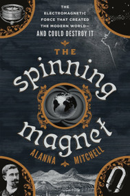 The Spinning Magnet (The Electromagnetic Force That Created the Modern World--and Could Destroy It) by Alanna Mitchell, 9781101985168