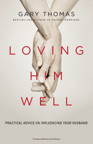 Loving Him Well (Practical Advice on Influencing Your Husband) by Gary L. Thomas, 9780310341888
