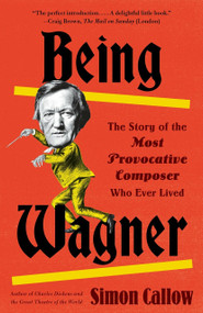 Being Wagner (The Story of the Most Provocative Composer Who Ever Lived) by Simon Callow, 9780525436188