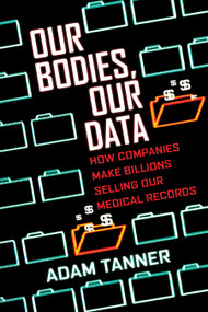 Our Bodies, Our Data (How Companies Make Billions Selling Our Medical Records) - 9780807059029 by Adam Tanner, 9780807059029