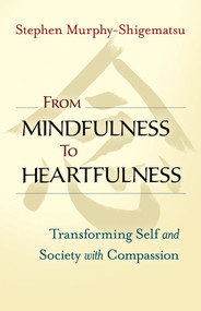 From Mindfulness to Heartfulness (Transforming Self and Society with Compassion) by Stephen Murphy-Shigematsu, 9781523094554