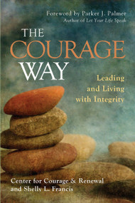 The Courage Way (Leading and Living with Integrity) by The Center for Courage & Renewal, Shelly L. Francis, Parker J. Palmer, 9781626567757