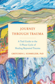 Journey Through Trauma (A Trail Guide to the 5-Phase Cycle of Healing Repeated Trauma) by Gretchen L. Schmelzer, PhD, 9780735216839