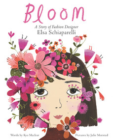 Bloom: A Story of Fashion Designer Elsa Schiaparelli by Kyo Maclear, Julie Morstad, 9780062447616