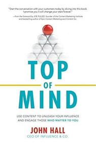 Top of Mind: Use Content to Unleash Your Influence and Engage Those Who Matter To You by John Hall, 9781260011920