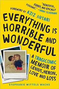 Everything Is Horrible and Wonderful (A Tragicomic Memoir of Genius, Heroin, Love, and Loss) by Stephanie Wittels Wachs, Aziz Ansari, 9781492664109