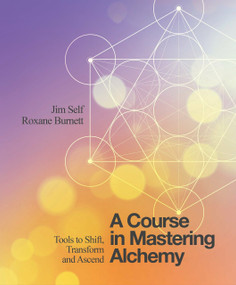 A Course in Mastering Alchemy (Tools to Shift, Transform and Ascend) by Jim Self, Roxane Burnett, 9781786780140