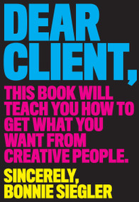 Dear Client (This Book Will Teach You How to Get What You Want from Creative People) by Bonnie Siegler, 9781579658335