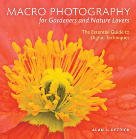 Macro Photography for Gardeners and Nature Lovers (The Essential Guide to Digital Techniques) by Alan L. Detrick, 9780881928907