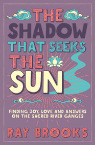 The Shadow that Seeks the Sun (Finding Joy, Love and Answers on the Sacred River Ganges) by Ray Brooks, 9781786781123