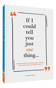 If I Could Tell You Just One Thing... Encounters with Remarkable People and Their Most Valuable Advice (Self Improvement Books, Motivational Books, Ethics and Morality, Graduation Gifts) by Richard Reed, Samuel Kerr, Samuel Kerr, 9781452165158