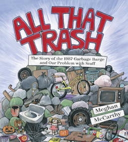 All That Trash (The Story of the 1987 Garbage Barge and Our Problem with Stuff) by Meghan McCarthy, Meghan McCarthy, 9781481477529