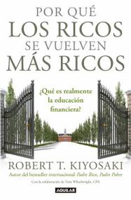 Por qué los ricos se vuelven más ricos: ¿Qué es realmente la educación financiera?/Why the Rich Are Getting Richer:What Is Financial Education..really? (¿Qué es realmente la educación financiera?) by Robert T. Kiyosaki, 9781947783126