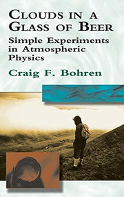 Clouds in a Glass of Beer (Simple Experiments in Atmospheric Physics) - 9780486788173 by Craig F. Bohren, 9780486788173