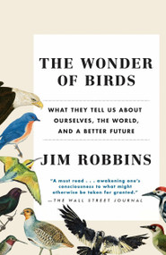 The Wonder of Birds (What They Tell Us About Ourselves, the World, and a Better Future) by Jim Robbins, 9780812983760