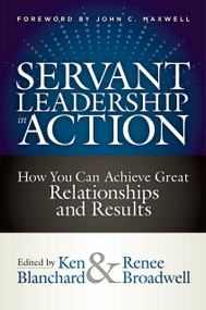 Servant Leadership in Action (How You Can Achieve Great Relationships and Results) by Ken Blanchard, Renee Broadwell, John C. Maxwell, 9781523093960