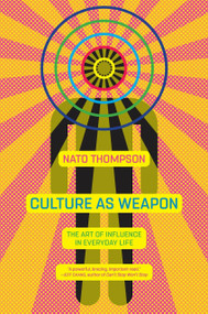 Culture as Weapon (The Art of Influence in Everyday Life) - 9781612196800 by Nato Thompson, 9781612196800