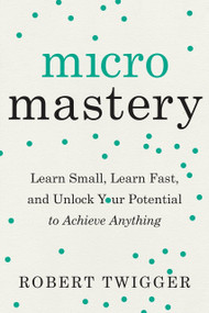 Micromastery (Learn Small, Learn Fast, and Unlock Your Potential to Achieve Anything) by Robert Twigger, 9780143132325