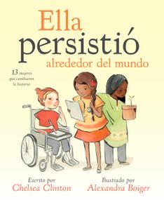 Ella persistió alrededor del mundo (13 mujeres que cambiaron la historia) by Chelsea Clinton, Alexandra Boiger, 9780525517023