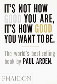 It's Not How Good You Are, It's How Good You Want to Be (The world's best selling book) by Paul Arden, 9780714843377