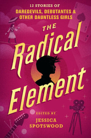 The Radical Element (12 Stories of Daredevils, Debutantes & Other Dauntless Girls) by Jessica Spotswood, 9780763694258