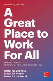 A Great Place to Work for All (Better for Business, Better for People, Better for the World) by Michael C. Bush, CEO, The Great Place to Work Research Team, Dan Ariely, 9781523095087