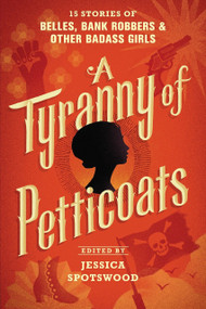 A Tyranny of Petticoats (15 Stories of Belles, Bank Robbers & Other Badass Girls) - 9781536200256 by Jessica Spotswood, 9781536200256