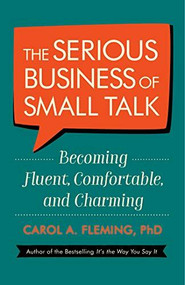 The Serious Business of Small Talk (Becoming Fluent, Comfortable, and Charming) by Carol A. Fleming, PhD, 9781523094059