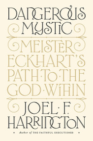 Dangerous Mystic (Meister Eckhart's Path to the God Within) by Joel F. Harrington, 9781101981566