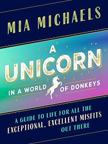 A Unicorn in a World of Donkeys (A Guide to Life for All the Exceptional, Excellent Misfits Out There) by Mia Michaels, 9781580057721