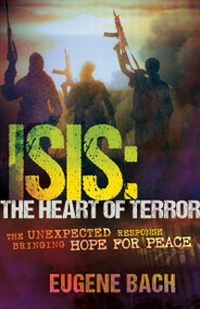 ISIS, the Heart of Terror (The Unexpected Response Bringing Hope for Peace) by Eugene Bach, 9781629113869