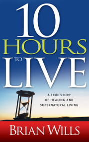 10 Hours to Live (A True Story of Healing and Supernatural Living) by Brian Wills, Drew Lynch, 9781603742436