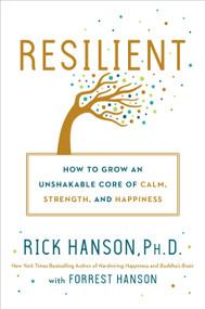 Resilient (How to Grow an Unshakable Core of Calm, Strength, and Happiness) by Rick Hanson,  Ph.D., Forrest Hanson, 9780451498847