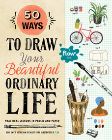 50 Ways to Draw Your Beautiful, Ordinary Life (Practical Lessons in Pencil and Paper) by Irene Smit, Astrid van der Hulst, Illustrators from Flow, 9781523501151