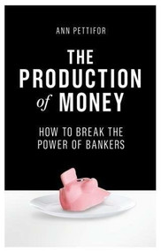 The Production of Money (How to Break the Power of Bankers) - 9781786631350 by Ann Pettifor, 9781786631350