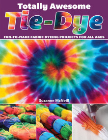 Totally Awesome Tie-Dye (Fun-to-Make Fabric Dyeing Projects for All Ages) by Suzanne McNeill CZT, 9781497203693