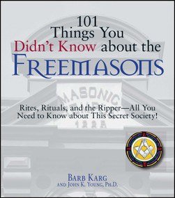 101 Things You Didn't Know About The Freemasons (Rites, Rituals, and the Ripper-All You Need to Know About This Secret Society!) by Barb Karg, John K Young, 9781598693195