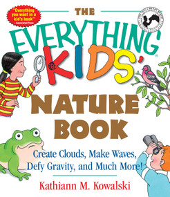 The Everything Kids' Nature Book (Create Clouds, Make Waves, Defy Gravity and Much More!) by Kathiann M Kowalski, 9781580626842