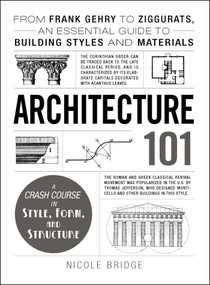 Architecture 101 (From Frank Gehry to Ziggurats, an Essential Guide to Building Styles and Materials) by Nicole Bridge, 9781440590078