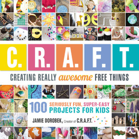 Creating Really Awesome Free Things (100 Seriously Fun, Super Easy Projects for Kids) by Jamie Dorobek, 9781440591686