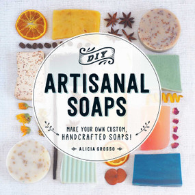 DIY Artisanal Soaps (Make Your Own Custom, Handcrafted Soaps!) by Alicia Grosso, 9781440594083