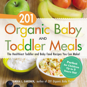 201 Organic Baby And Toddler Meals (The Healthiest Toddler and Baby Food Recipes You Can Make!) by Tamika L Gardner, 9781440581618